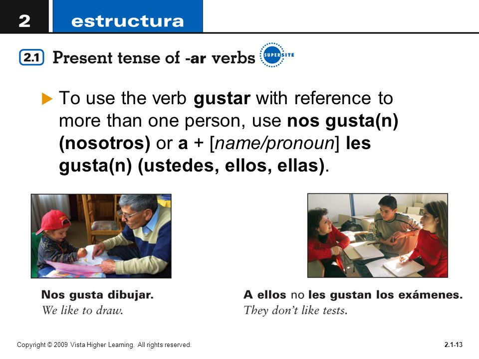 To use the verb gustar with reference to more than one person, use nos gusta(n) (nosotros) or a + [name/pronoun] les gusta(n) (ustedes, ellos, ellas).